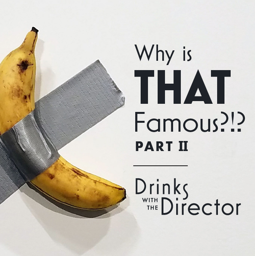 Drinks with the Director: Why is THAT Famous? (Part II)